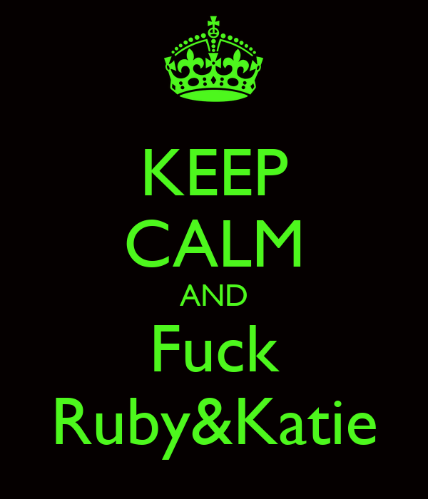 KEEP CALM AND Fuck Ruby&Katie