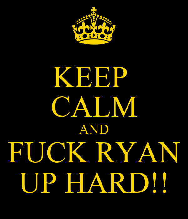 KEEP  CALM AND FUCK RYAN UP HARD!!