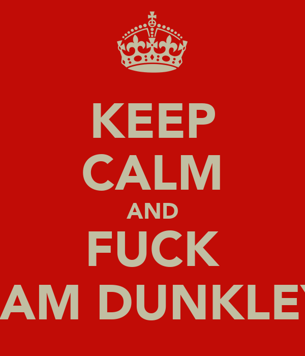 KEEP CALM AND FUCK SAM DUNKLEY
