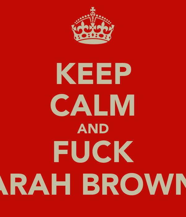 KEEP CALM AND FUCK SARAH BROWNE