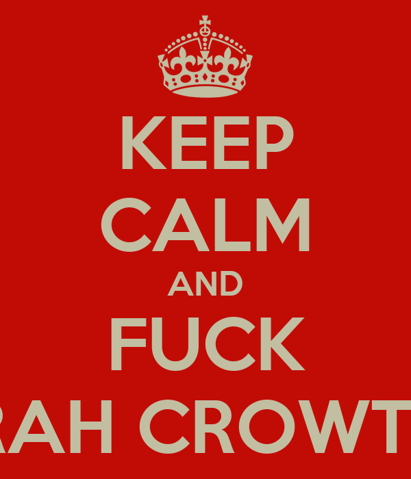 KEEP CALM AND FUCK SARAH CROWTHER