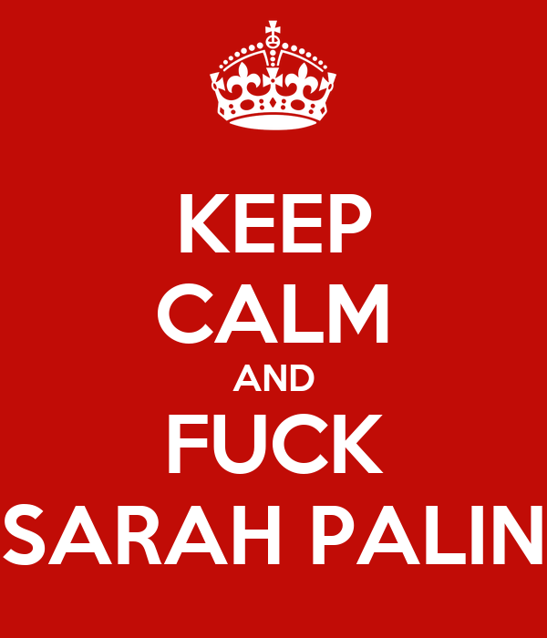 KEEP CALM AND FUCK SARAH PALIN