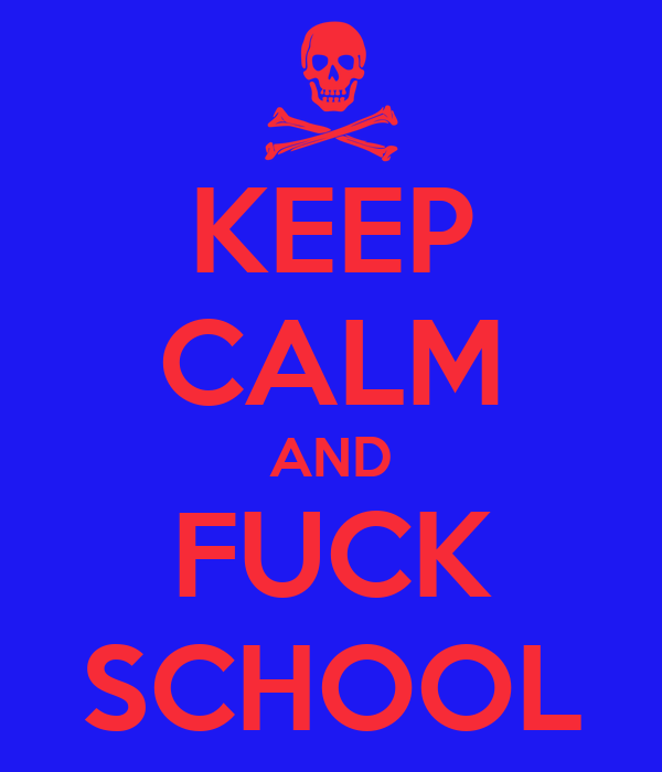 KEEP CALM AND FUCK SCHOOL