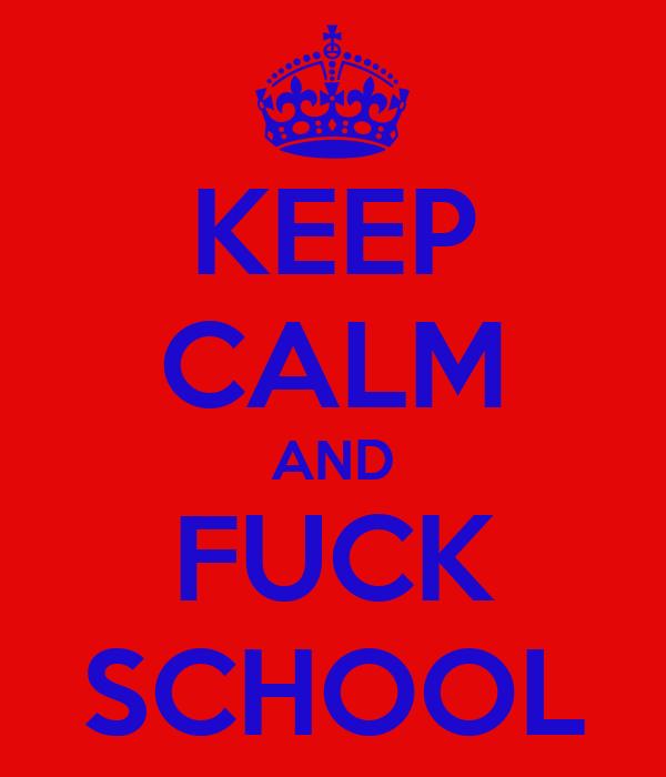 KEEP CALM AND FUCK SCHOOL