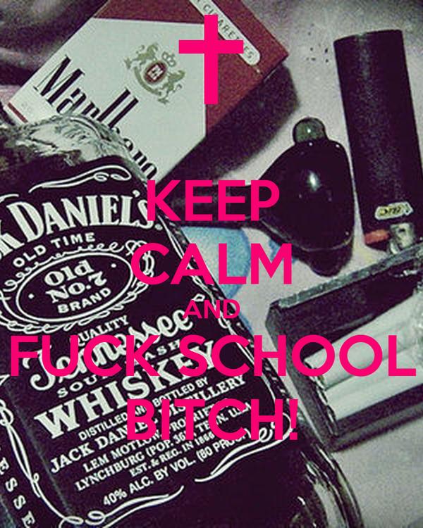 KEEP CALM AND FUCK SCHOOL BITCH!