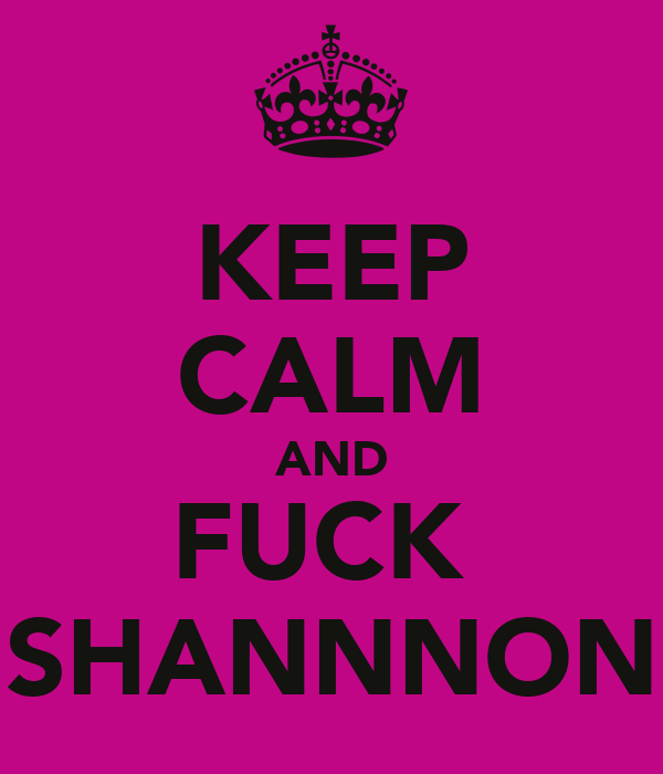 KEEP CALM AND FUCK  SHANNNON