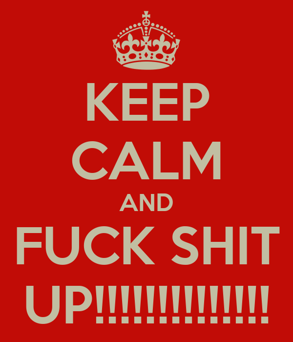 KEEP CALM AND FUCK SHIT UP!!!!!!!!!!!!!!