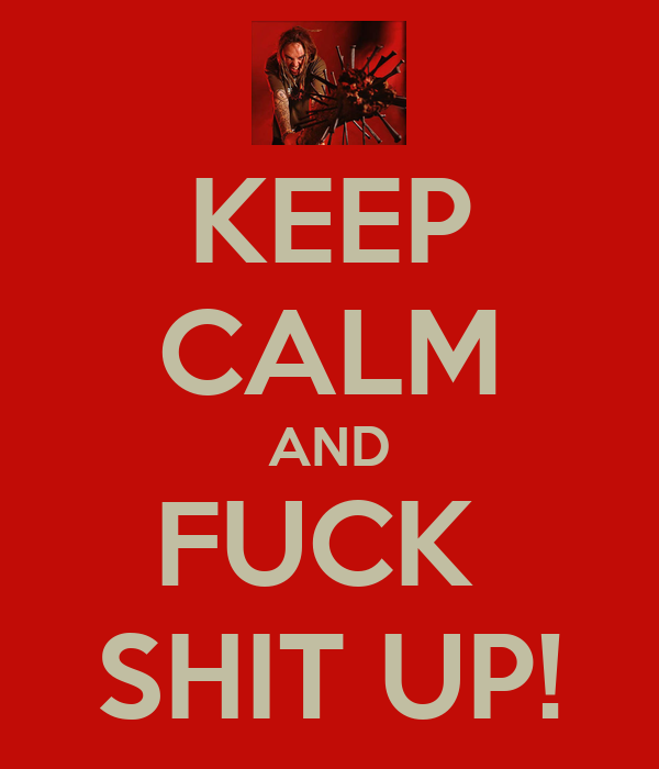 KEEP CALM AND FUCK  SHIT UP!
