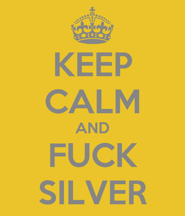 KEEP CALM AND FUCK SILVER
