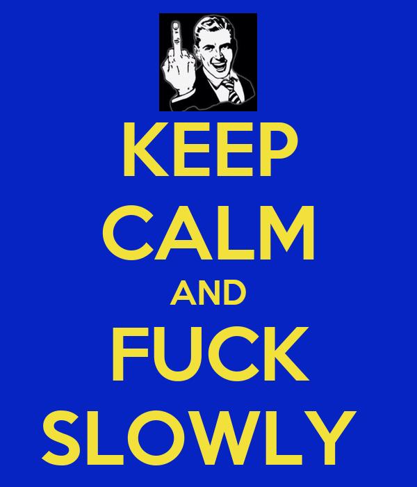 KEEP CALM AND FUCK SLOWLY