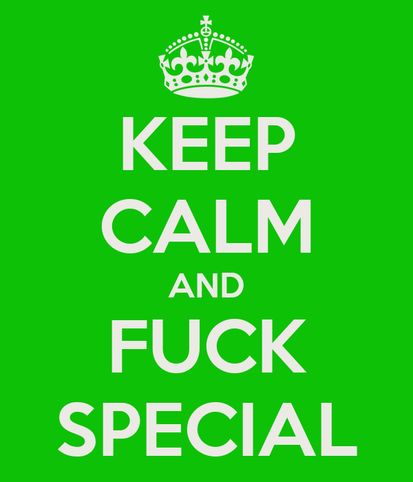KEEP CALM AND FUCK SPECIAL