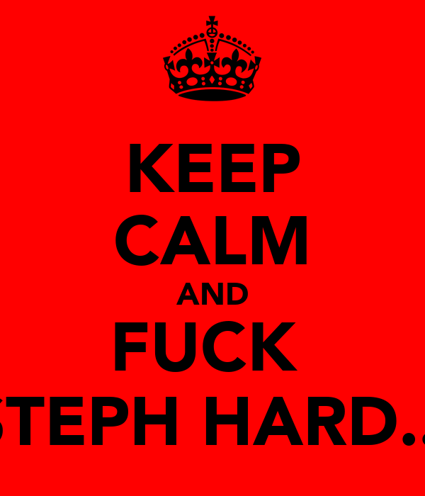 KEEP CALM AND FUCK  STEPH HARD...