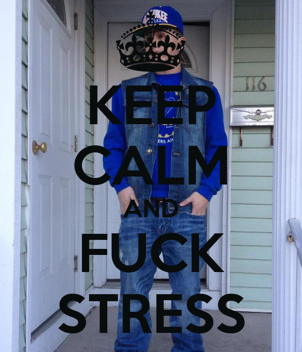 KEEP CALM AND FUCK STRESS