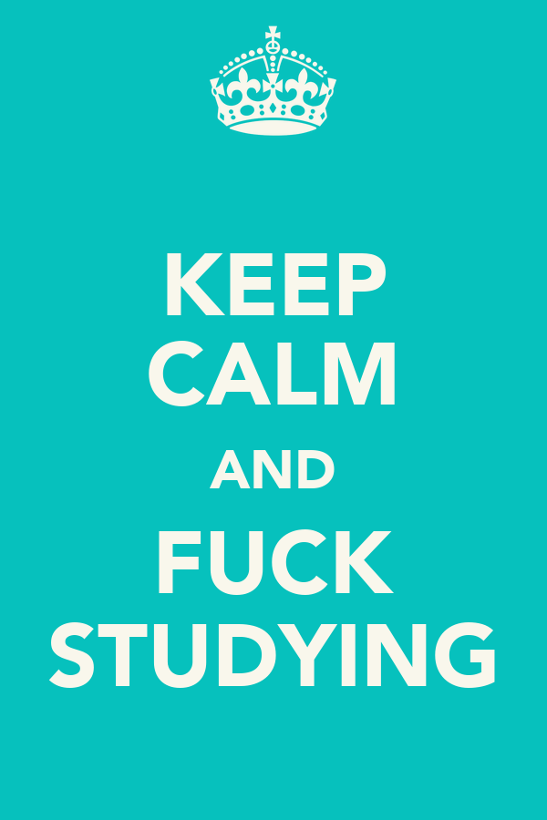 KEEP CALM AND FUCK STUDYING
