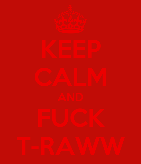 KEEP CALM AND FUCK T-RAWW