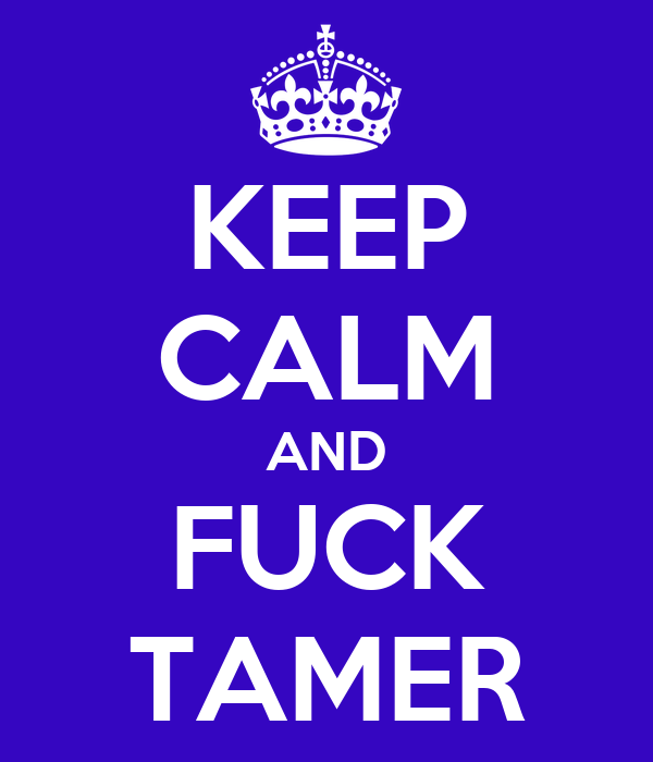 KEEP CALM AND FUCK TAMER