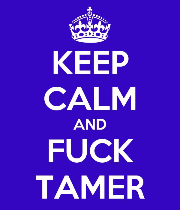 KEEP CALM AND FUCK TAMER