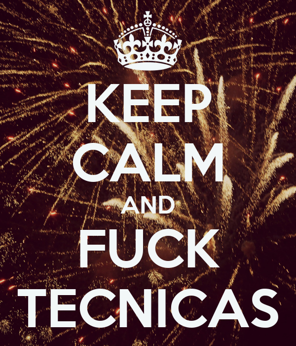 KEEP CALM AND FUCK TECNICAS