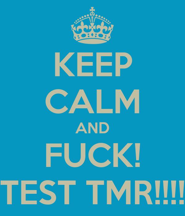 KEEP CALM AND FUCK! TEST TMR!!!!