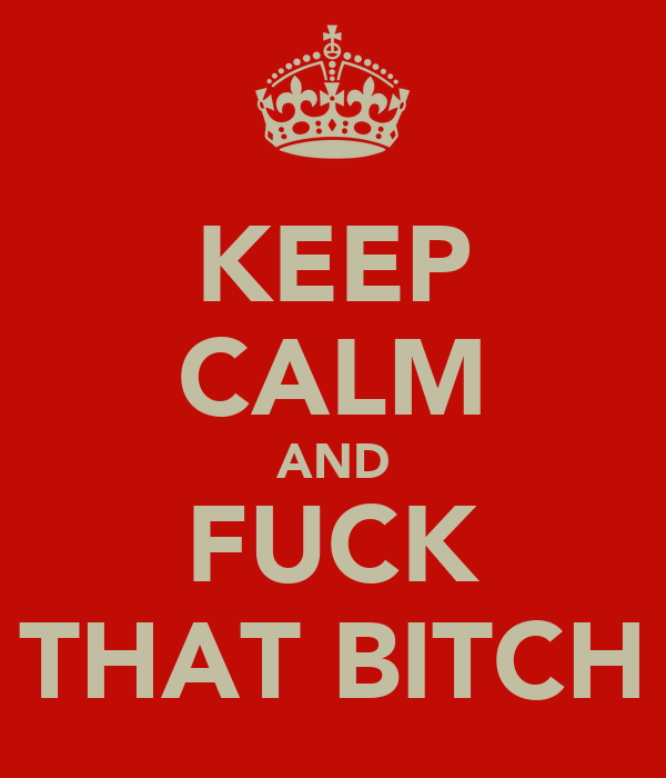 KEEP CALM AND FUCK THAT BITCH