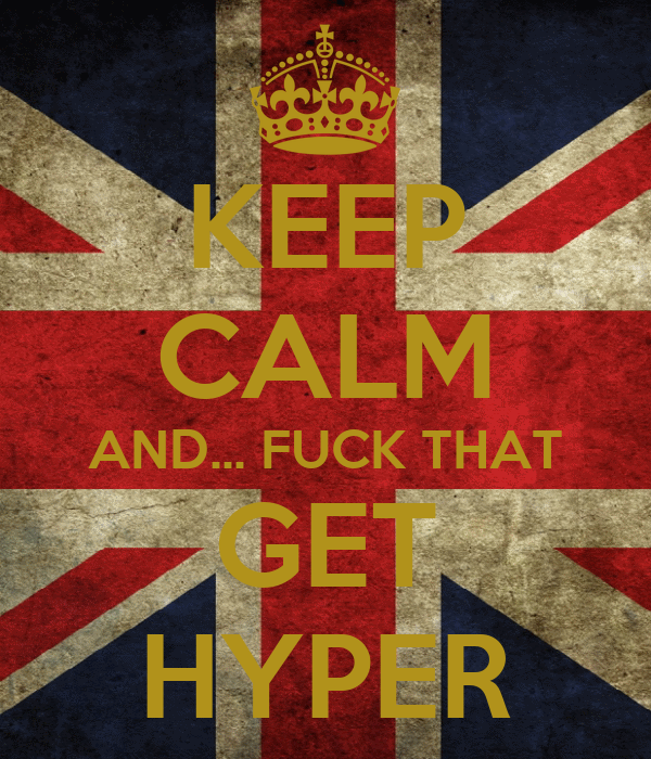 KEEP CALM AND... FUCK THAT GET HYPER