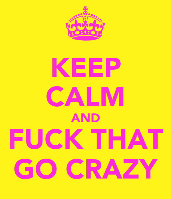 KEEP CALM AND FUCK THAT GO CRAZY