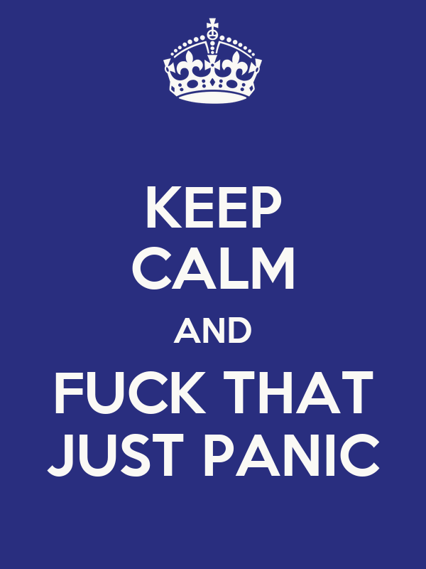KEEP CALM AND FUCK THAT JUST PANIC