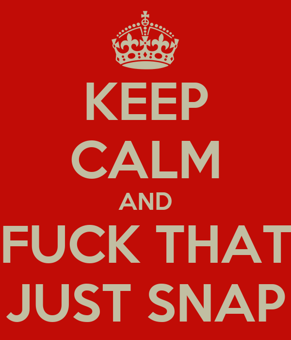 KEEP CALM AND FUCK THAT JUST SNAP
