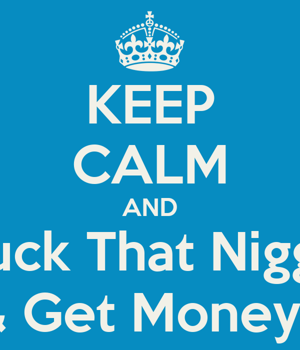KEEP CALM AND Fuck That Nigga & Get Money !
