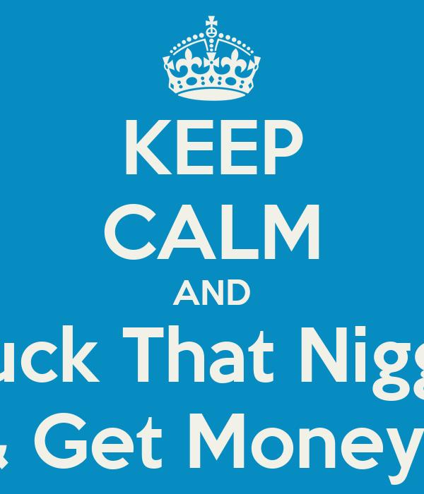 KEEP CALM AND Fuck That Nigga & Get Money !