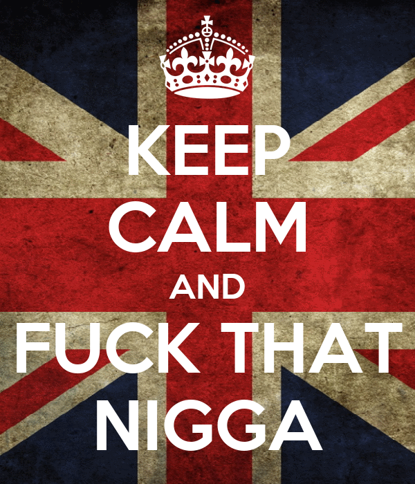 KEEP CALM AND FUCK THAT NIGGA