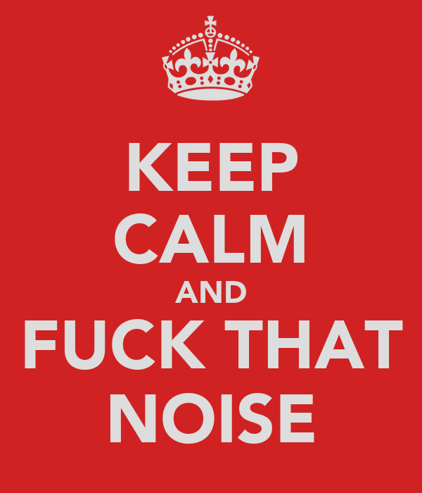 KEEP CALM AND FUCK THAT NOISE