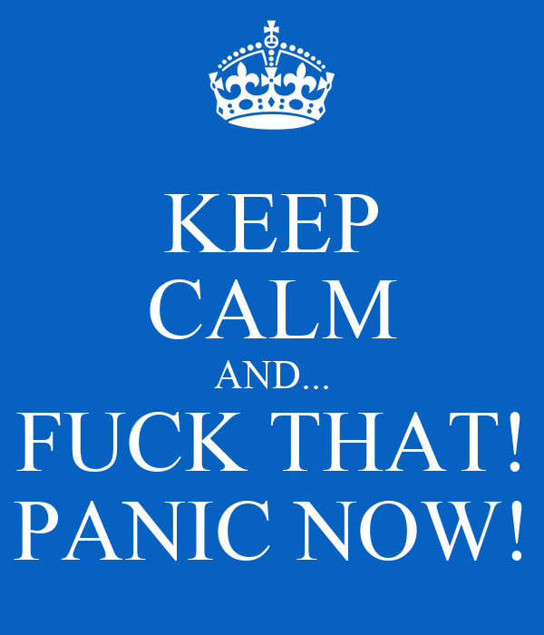 KEEP CALM AND... FUCK THAT! PANIC NOW!