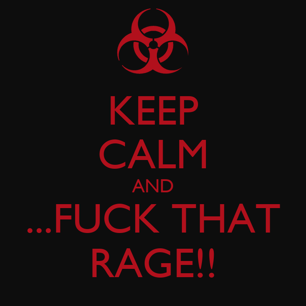 KEEP CALM AND ...FUCK THAT RAGE!!