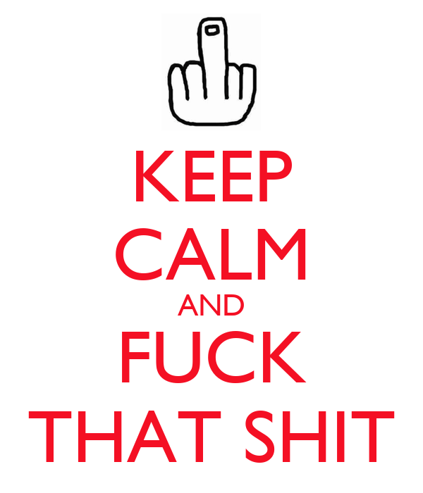 KEEP CALM AND FUCK THAT SHIT