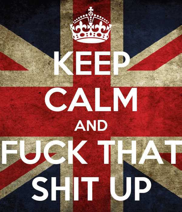 KEEP CALM AND FUCK THAT SHIT UP