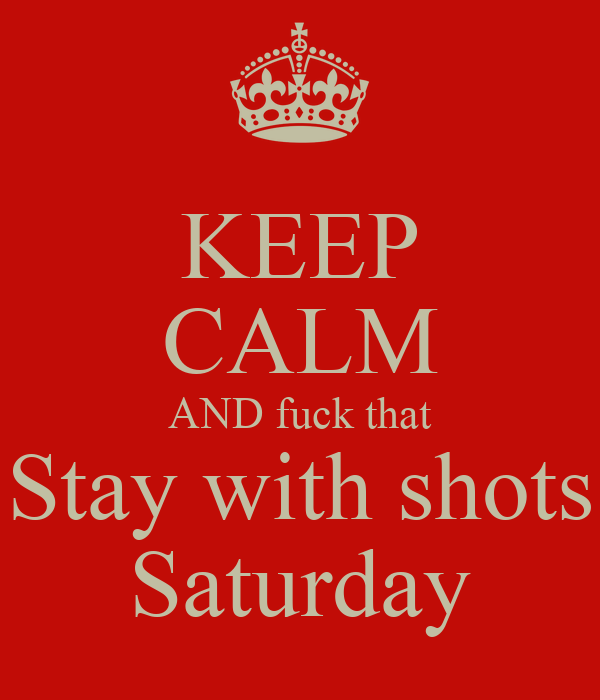 KEEP CALM AND fuck that Stay with shots Saturday