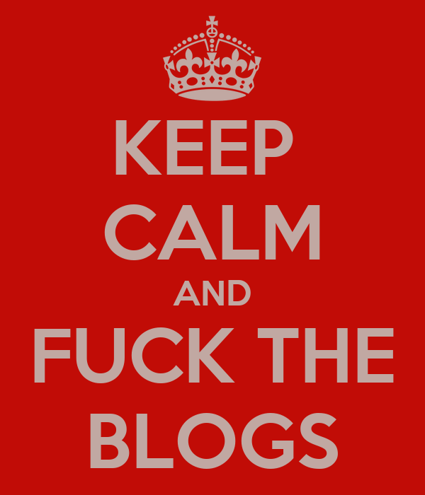 KEEP  CALM AND FUCK THE BLOGS