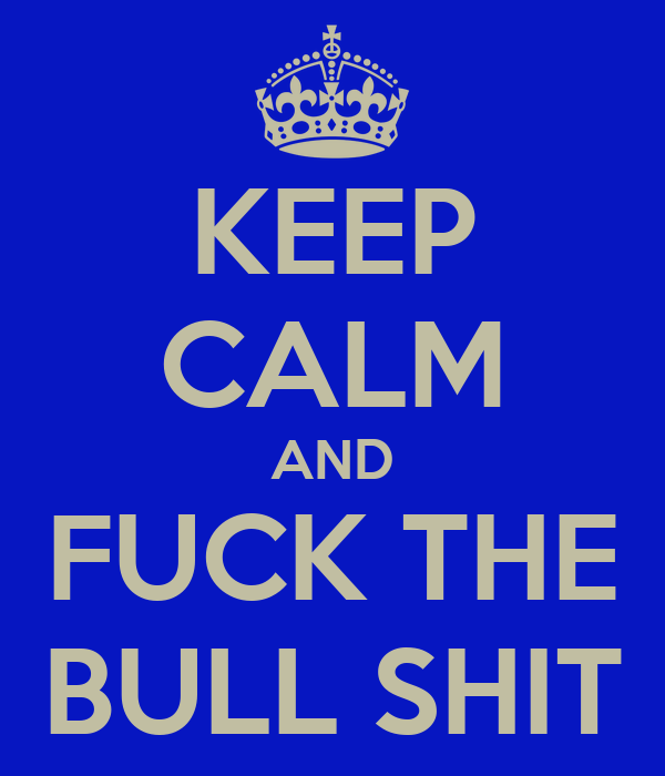 KEEP CALM AND FUCK THE BULL SHIT