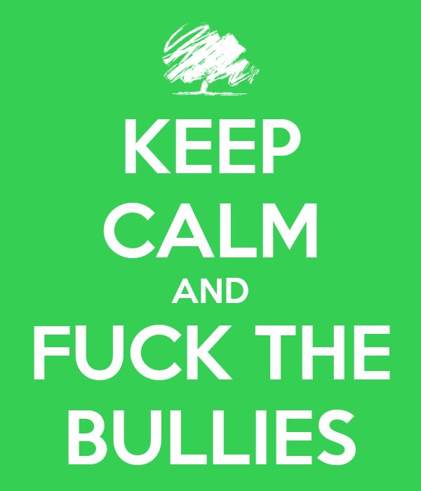 KEEP CALM AND FUCK THE BULLIES