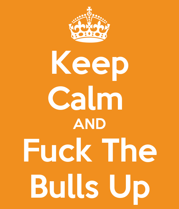 Keep Calm  AND Fuck The Bulls Up