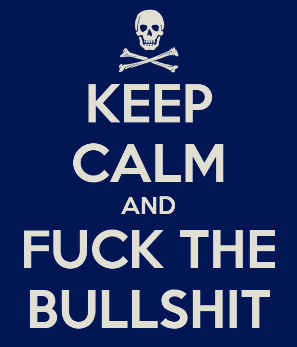KEEP CALM AND FUCK THE BULLSHIT