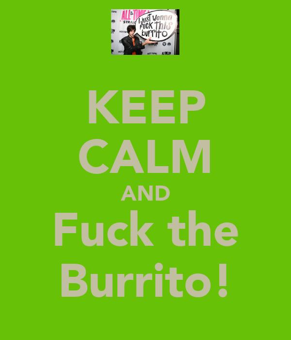 KEEP CALM AND Fuck the Burrito!