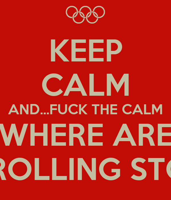 KEEP CALM AND...FUCK THE CALM WHERE ARE THE ROLLING STONES