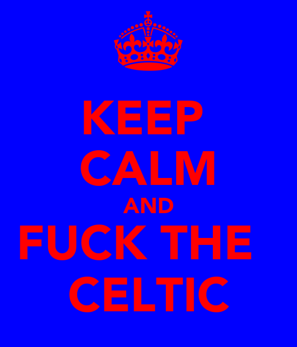KEEP  CALM AND FUCK THE   CELTIC