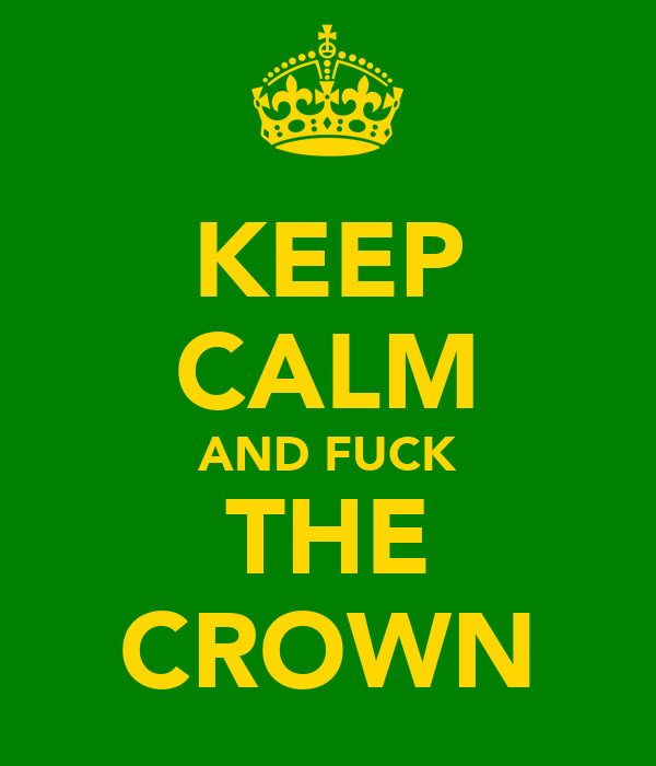 KEEP CALM AND FUCK THE CROWN