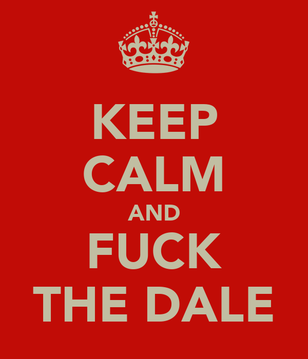 KEEP CALM AND FUCK THE DALE