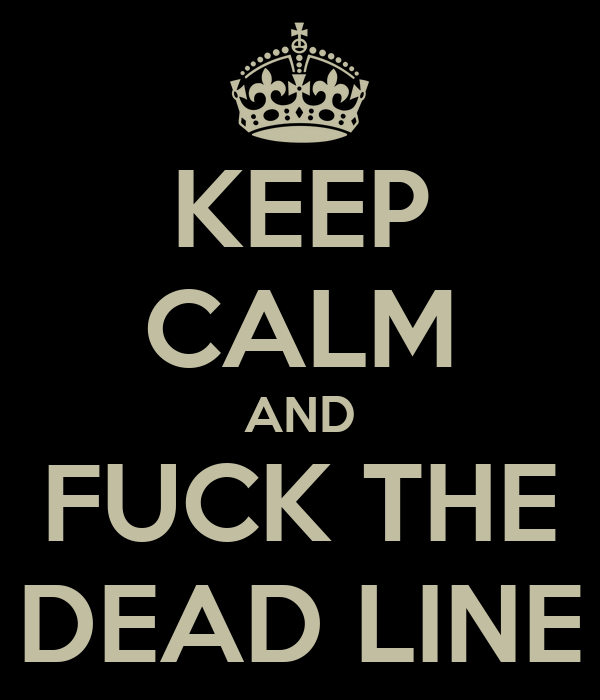 KEEP CALM AND FUCK THE DEAD LINE