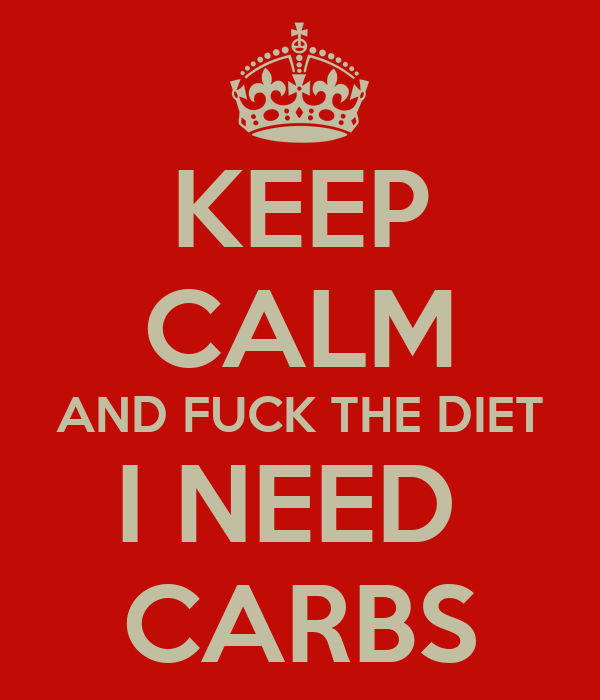 KEEP CALM AND FUCK THE DIET I NEED  CARBS