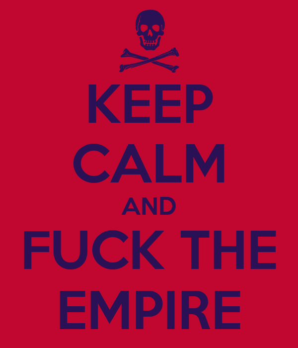 KEEP CALM AND FUCK THE EMPIRE